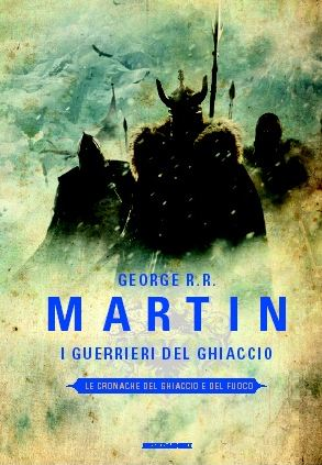 George R R Martin I Guerrieri del Ghiaccio A Dance with Dragons A song of ice and Fire clash of kings trono di spade